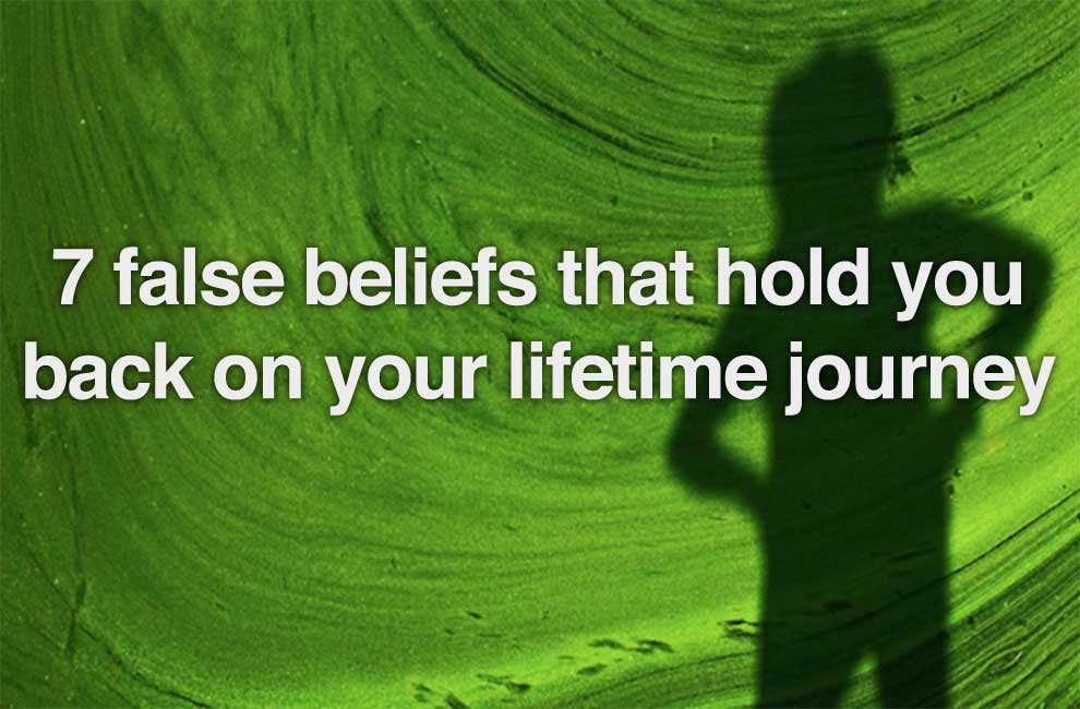 7 False Beliefs That Hold You Back On Your Lifetime Journey