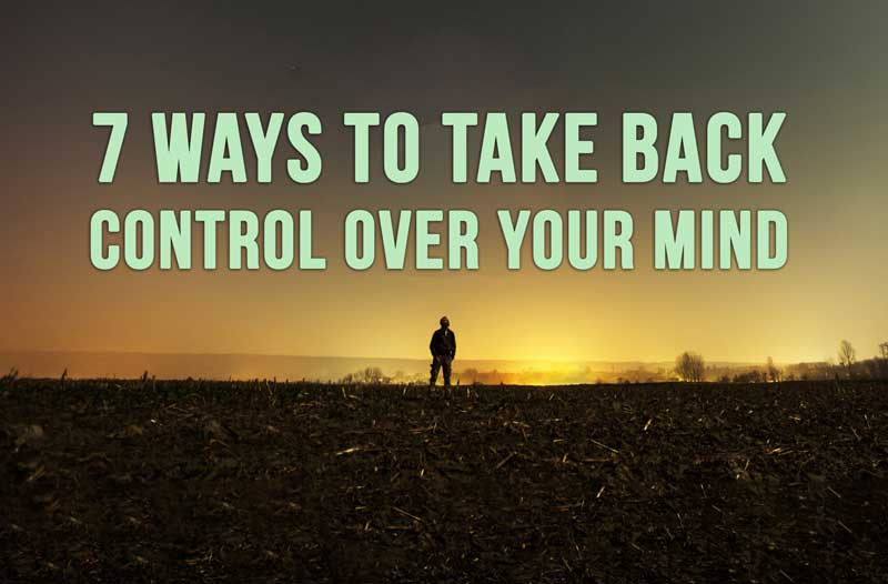7 Ways To Take Back Control Over Your Mind
