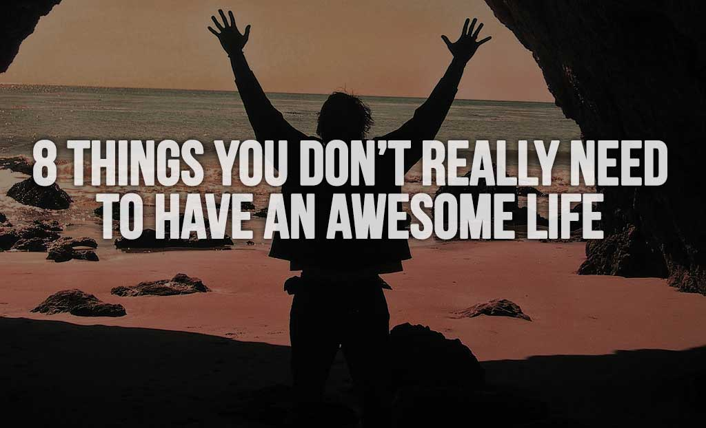 8 Things You Don't Really Need To Have an Awesome Life