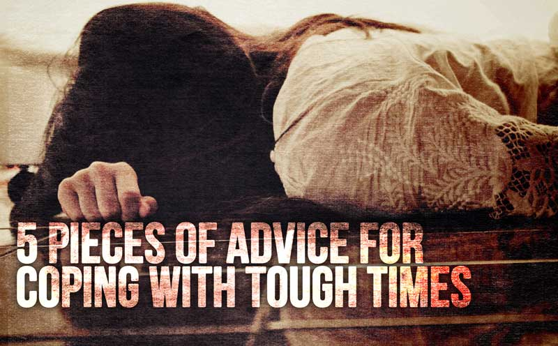 5 Pieces of Advice For Coping With Tough Times