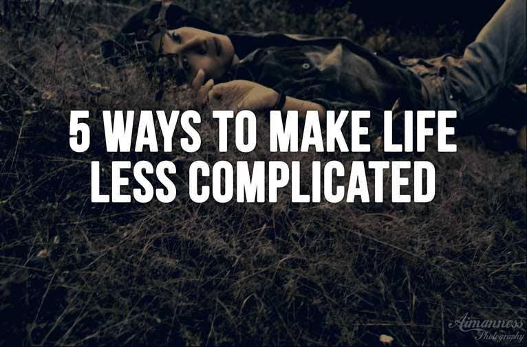 5 Ways to Make Life Less Complicated