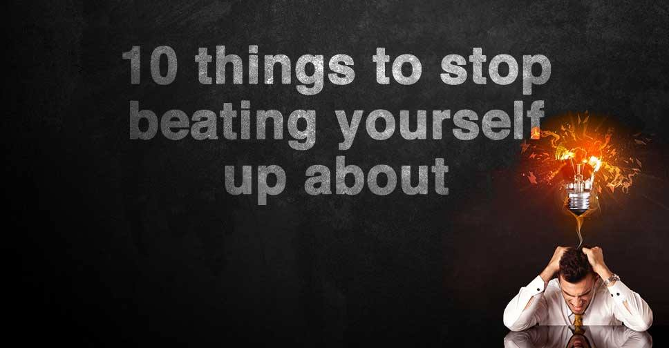 10 Things to Stop Beating Yourself Up About