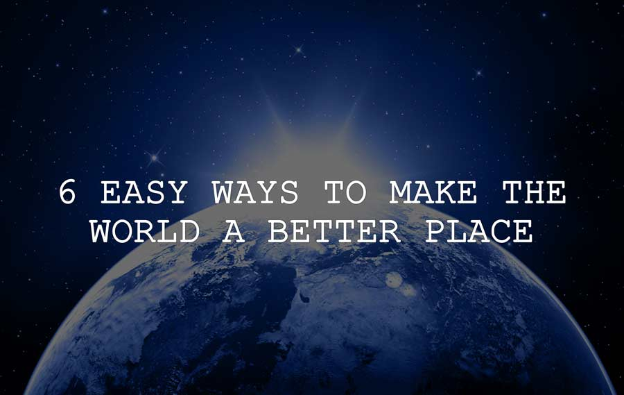 6 Easy Ways To Make The World A Better Place