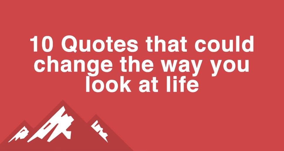 10 Quotes That Could Change The Way You Look at Life