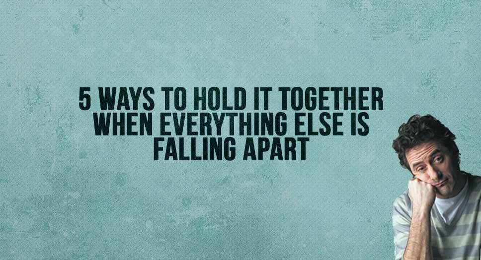 5 Ways to Hold It Together When Everything Else is Falling Apart