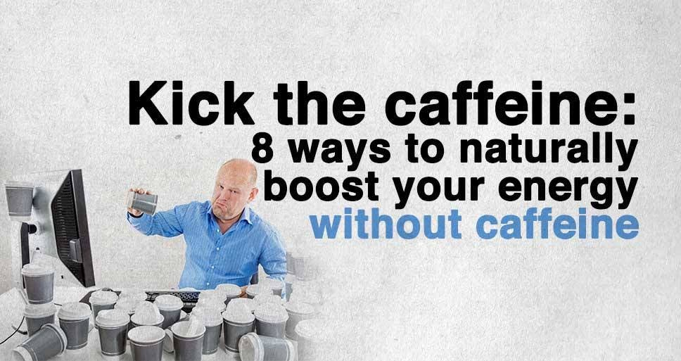 Kick the Caffeine – 8 Ways to Naturally Boost your Energy Without Caffeine