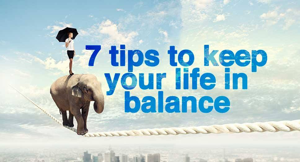 7 Tips To Keep Your Life in Balance