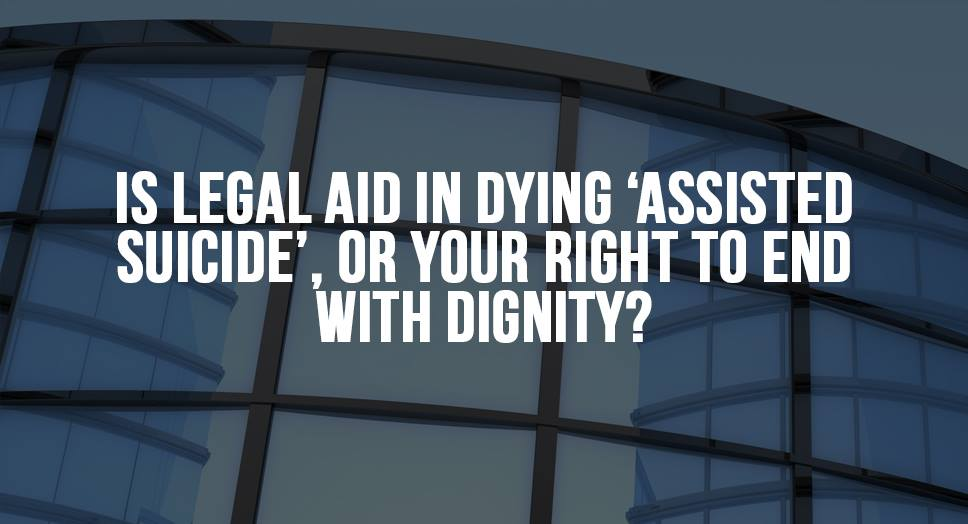Is Legal Aid in Dying 'Assisted Suicide', or Your Right to End with Dignity?