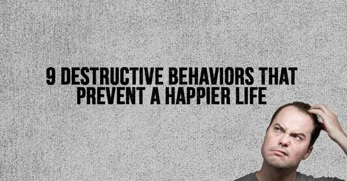 9 Destructive Behaviors that Prevent a Happier Life