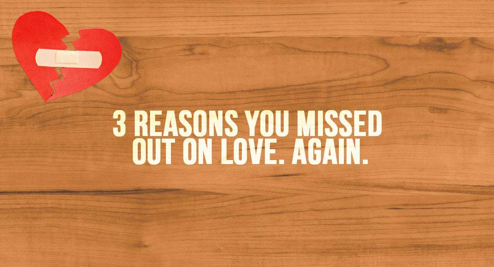 3 Reasons You Missed Out On Love. AGAIN.
