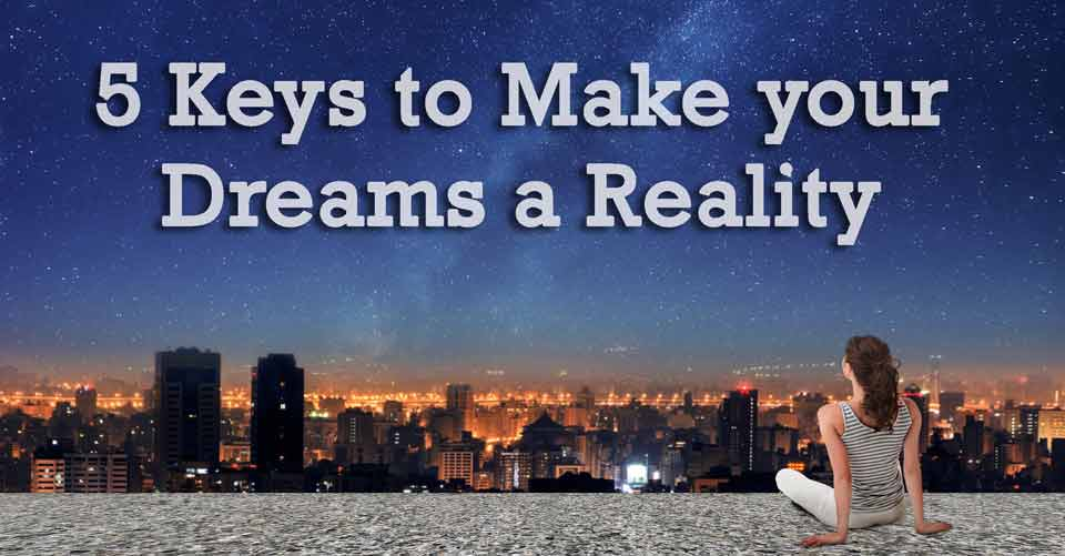 5 Keys to Make your Dreams a Reality