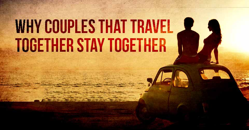 Why Couples That Travel Together Stay Together