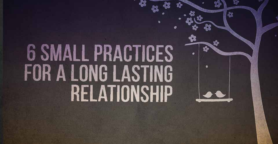 6 Small Practices For A Long Lasting Relationship