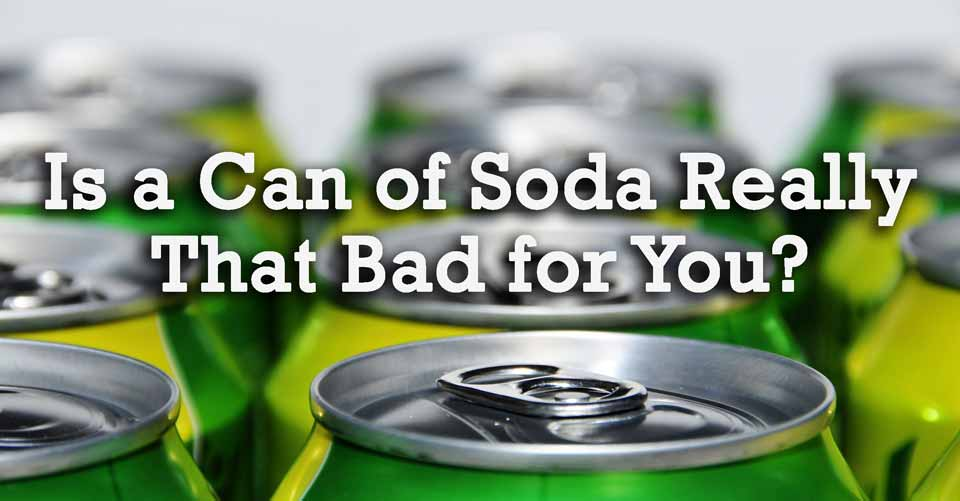 Is a Can of Soda Really That Bad for You?