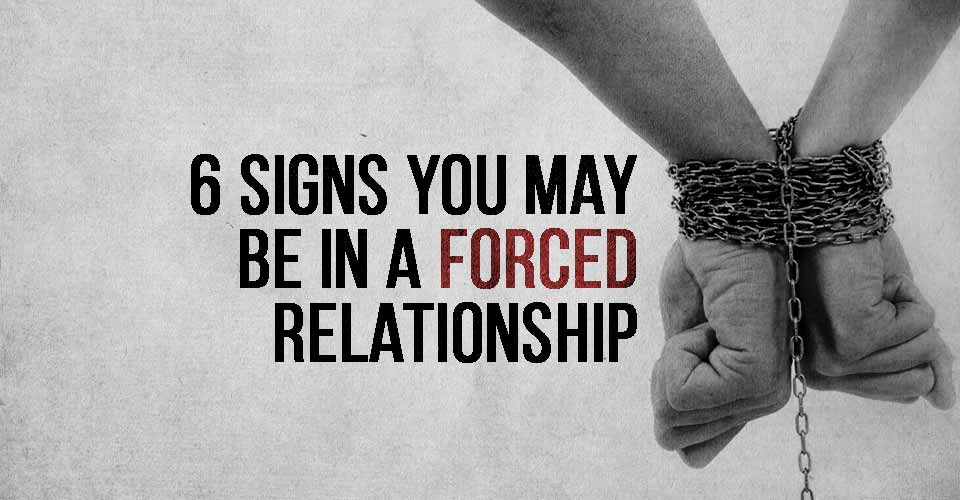 6 Signs You May Be In A Forced Relationship