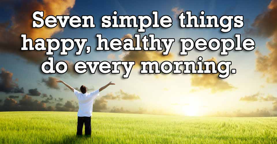 Seven simple things happy, healthy people do every morning.