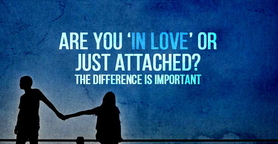 Are You 'In Love' Or Just Attached? The Difference Is Important