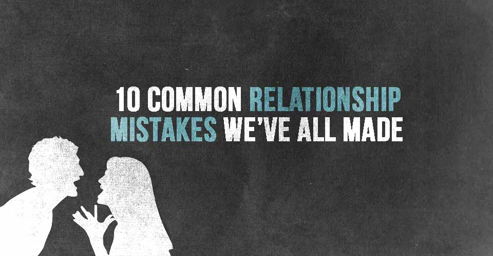 10 Common Relationship Mistakes We've All Made