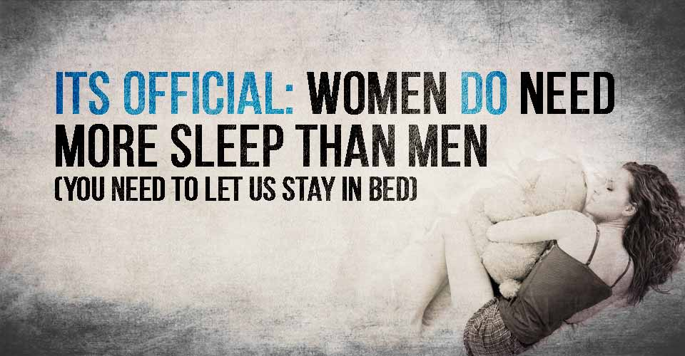 Women DO need more sleep than men…its official, you need to let us stay in bed.