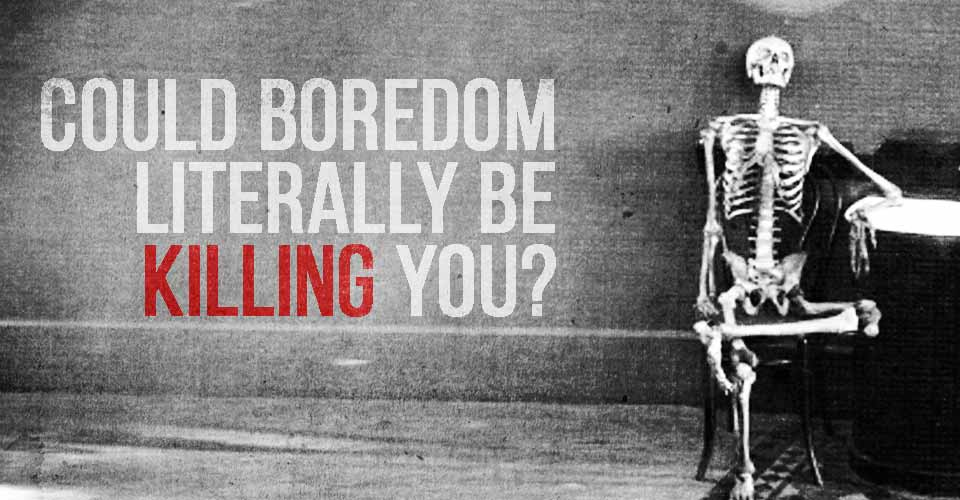 Could Boredom Literally be Killing You?