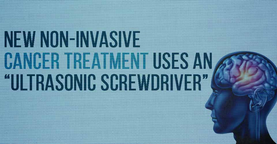 "New Non-Invasive Cancer Treatment Uses an ""Ultrasonic Screwdriver"""