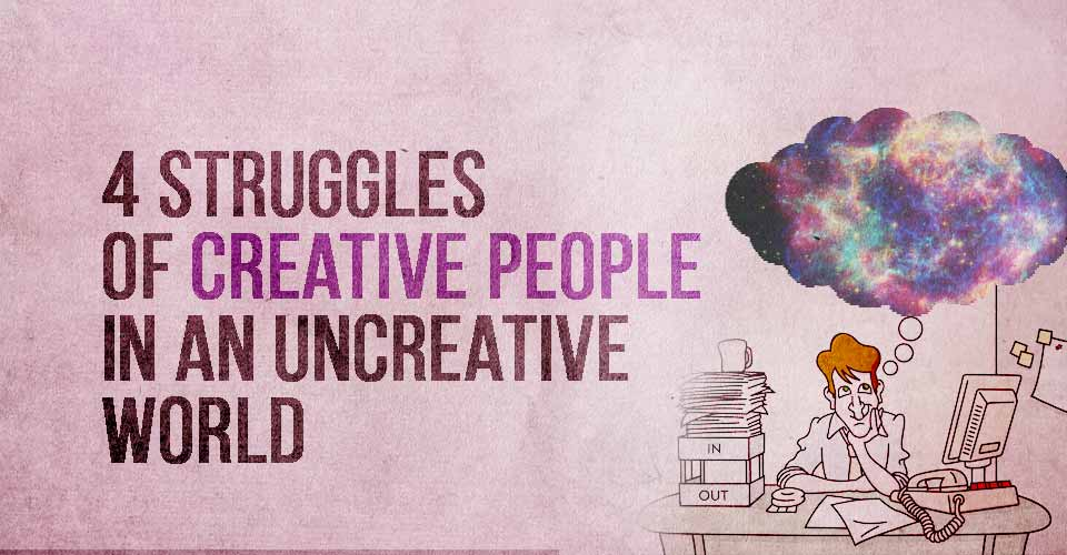 4 Struggles of Creative People in an Uncreative World