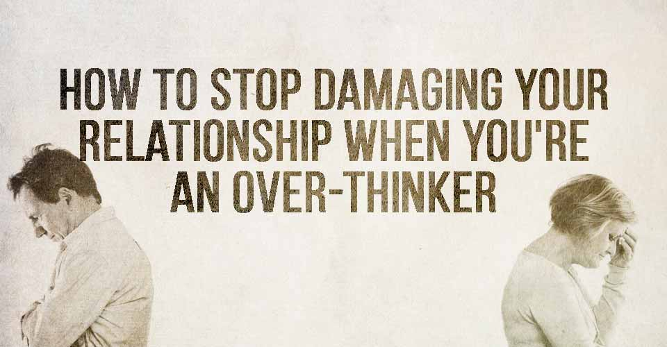How To Stop Damaging Your Relationship When You're An Over-thinker