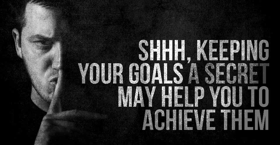 Shhh, Keeping Your Goals a Secret May Help You to Achieve Them.