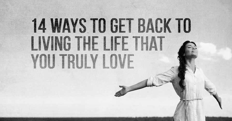 14 Ways to Get Back to Living a Life that you Truly Love