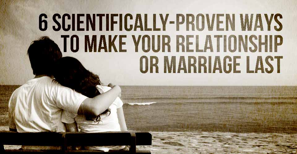 6 Scientifically-Proven ways to Make your Relationship or Marriage Last
