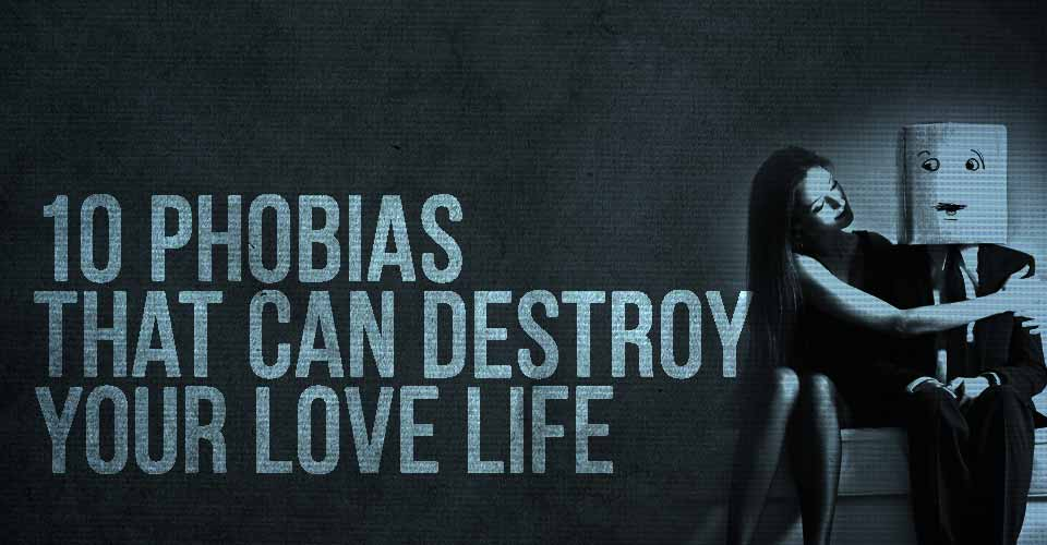 10 Phobias that can Destroy Your Love Life