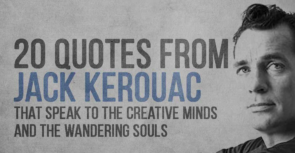 20 Quotes From Jack Kerouac That Speak To The Creative Minds
