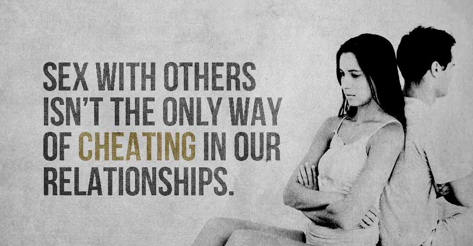 Sex With Others Isn't The Only Way of Cheating In Our Relationships.