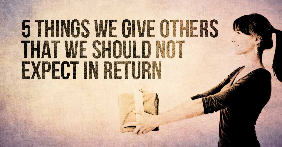 5 Things We Give Others that We Shouldn't Expect in Return