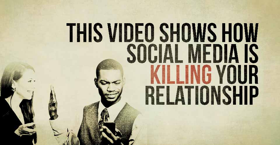 This Video Shows How Social Media Is Killing Your Relationship