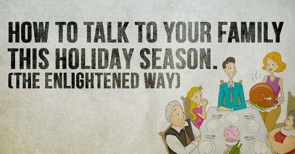How to talk to your family this holiday season. (The enlightened way!)