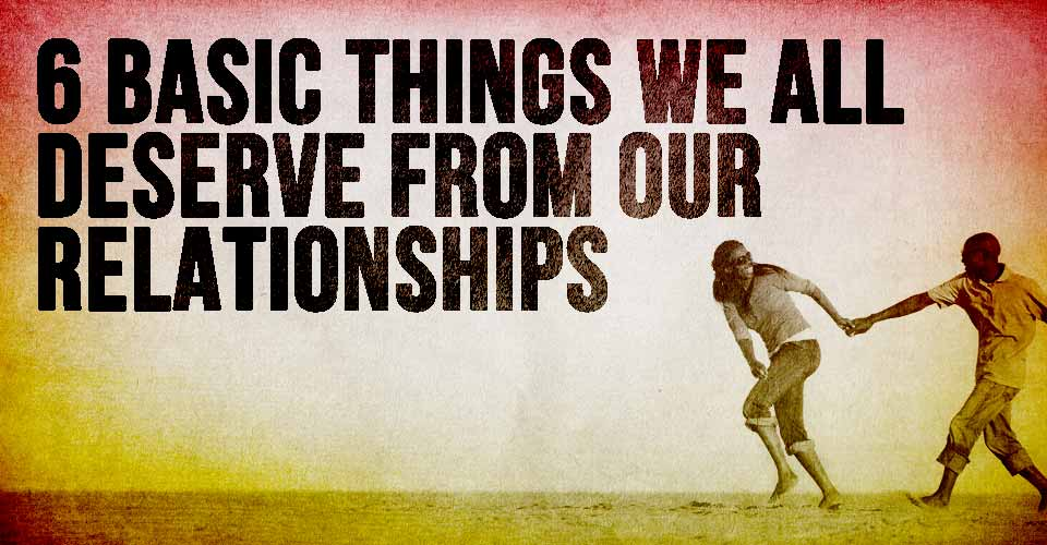 6 Basic Things We All Deserve From our Relationships