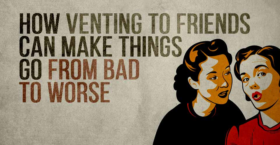 How Venting to Friends Can Make Things Go From Bad to Worse.