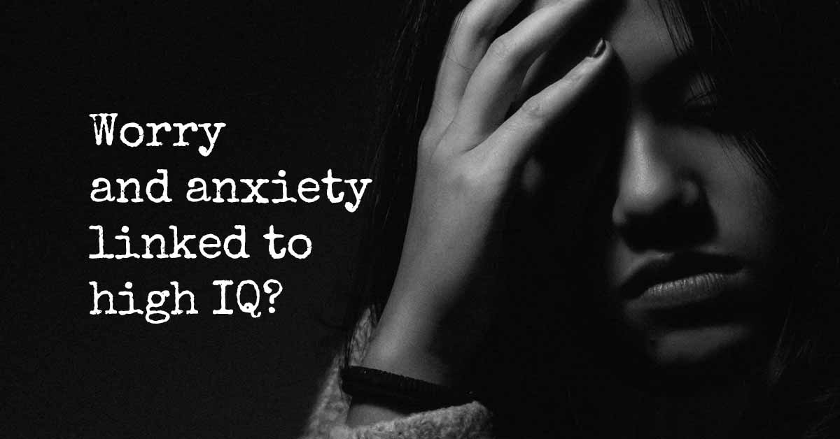 worry and anxiety linked to high iq i heart intelligence com