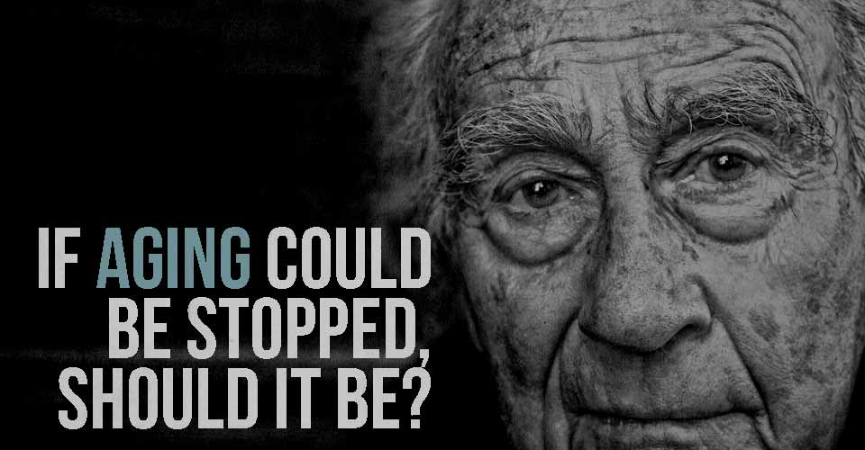 If Aging Could be Stopped, SHOULD It Be?