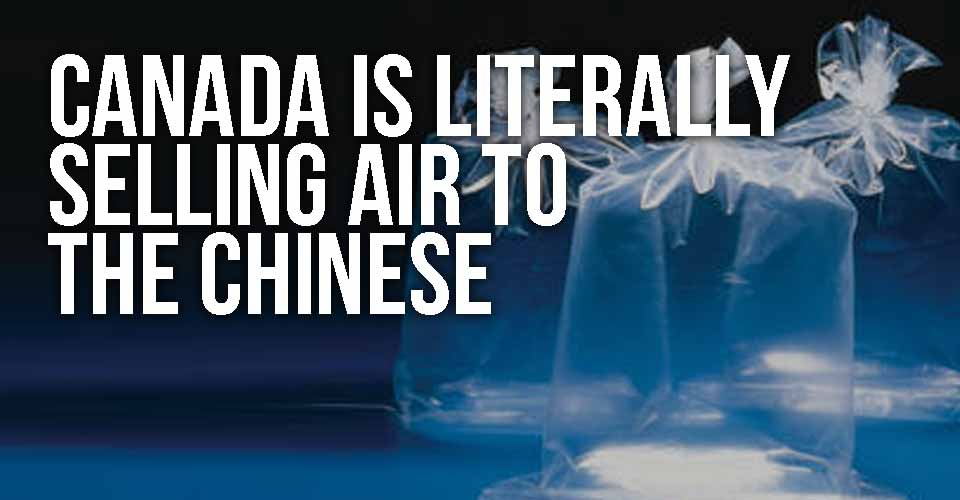 Canada Is Literally Selling Air To The Chinese