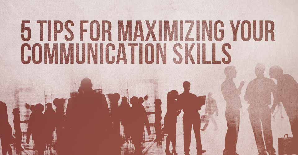 5 Tips for Maximizing Your Communication Skills