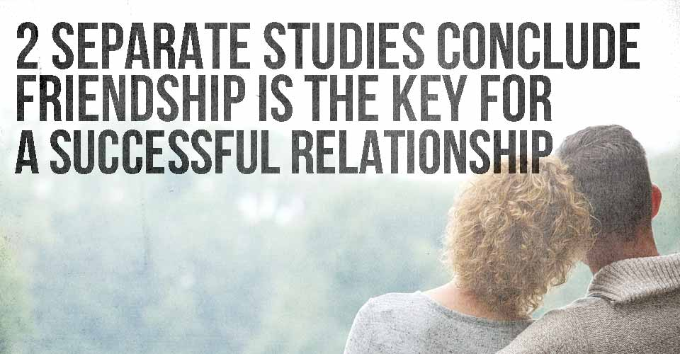 2 Separate Studies Conclude that Friendship is the Key for a Successful Relationship: