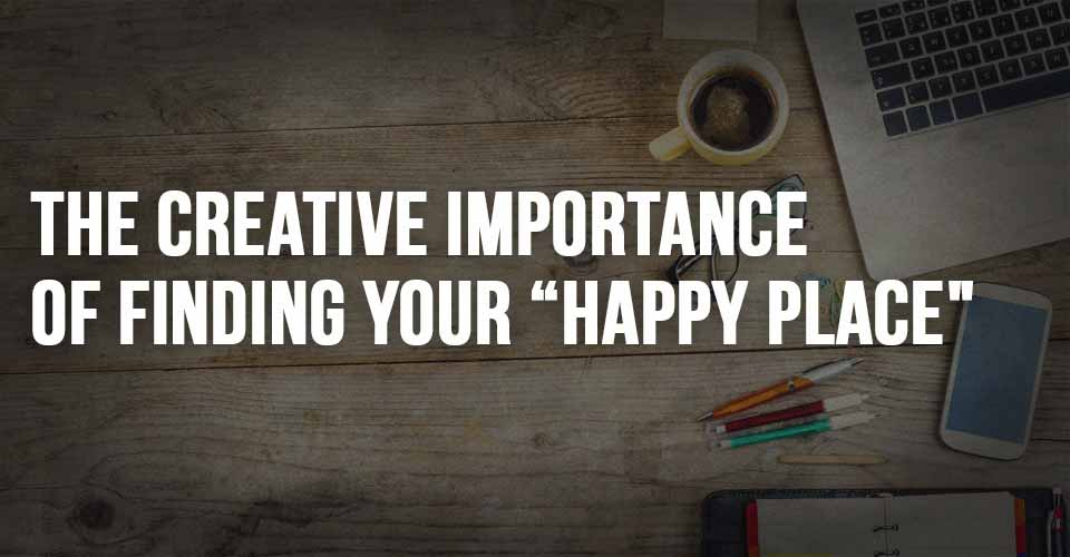 "The Creative Importance of Finding your ""Happy Place"""