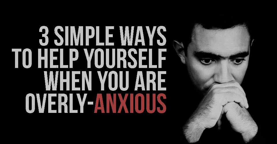 3 Simple Ways to Help Yourself when you are Overly-Anxious