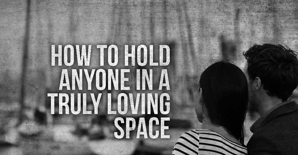 How To Old Anyone In a Truly Loving Space