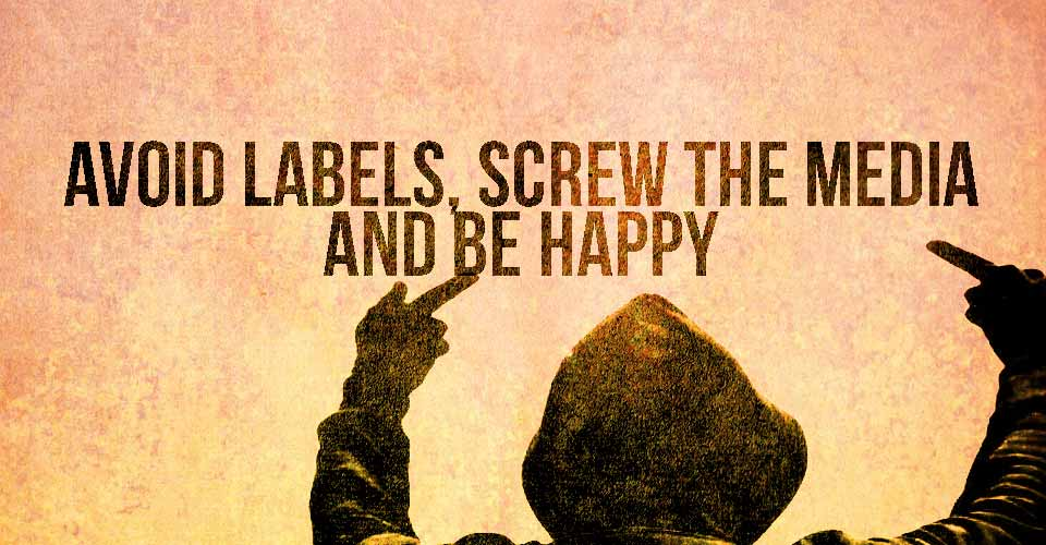 Avoid Labels, Screw The Media, And Be Happy