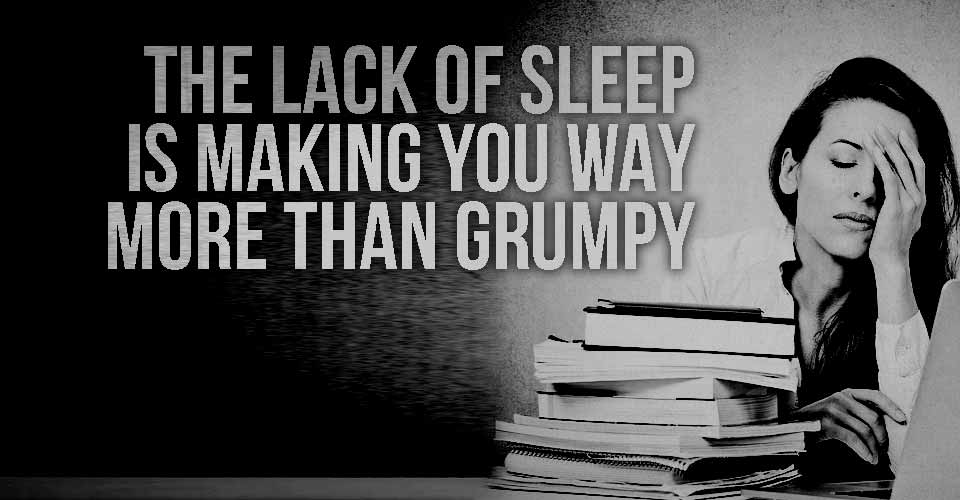 The Lack of Sleep is Making you Way More Than Grumpy