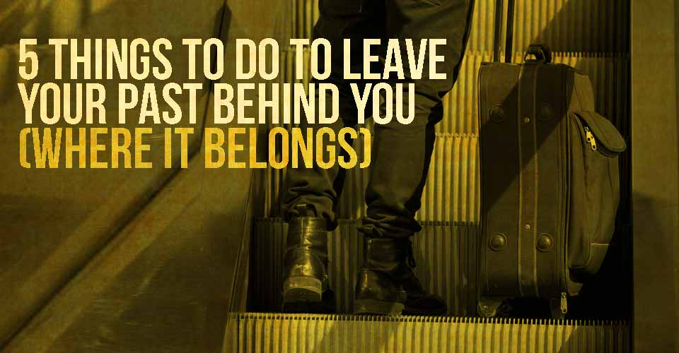 5 Things to Do to Leave Your Past Behind You (Where it Belongs)