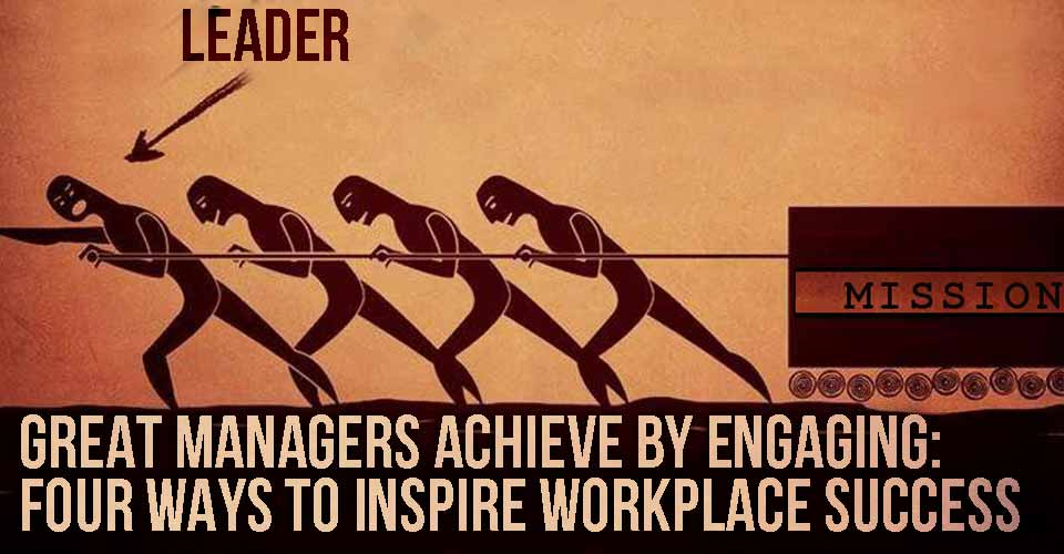 Great Managers Achieve by Engaging: Four Ways to Inspire Workplace Success